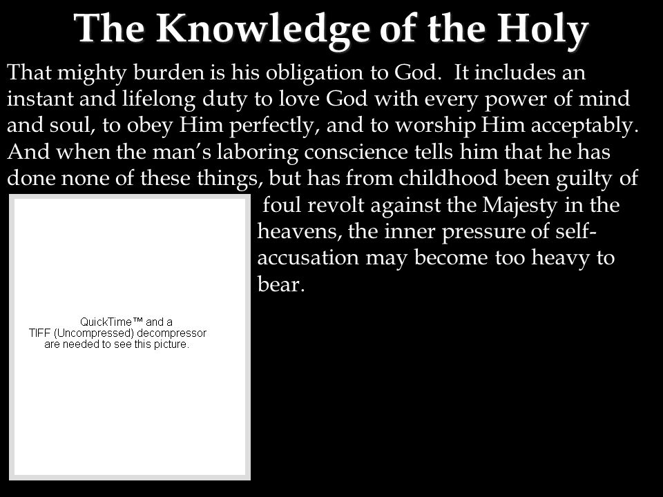 The Knowledge of the Holy That mighty burden is his obligation to God. It includes an instant and lifelong duty to love God with every power of mind a