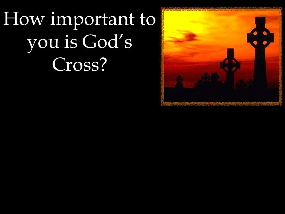 How important to you is God's Cross