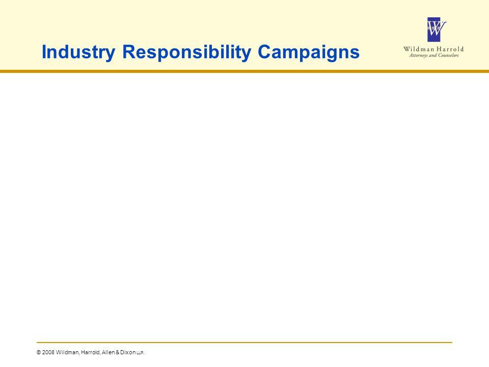 © 2008 Wildman, Harrold, Allen & Dixon LLP. Industry Responsibility Campaigns
