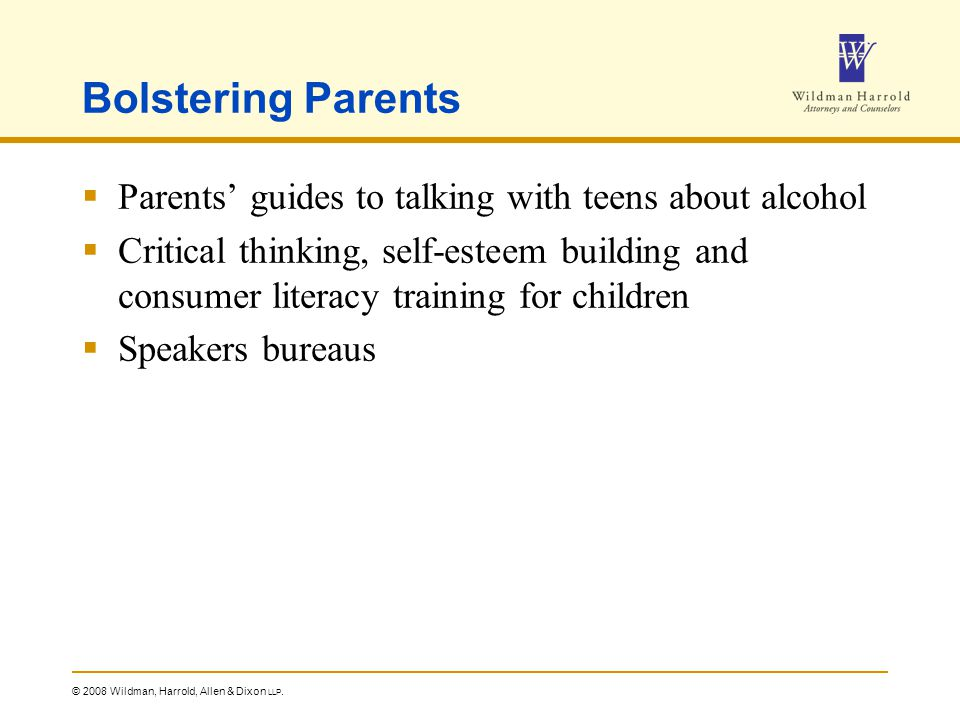 © 2008 Wildman, Harrold, Allen & Dixon LLP. Bolstering Parents  Parents' guides to talking with teens about alcohol  Critical thinking, self-esteem