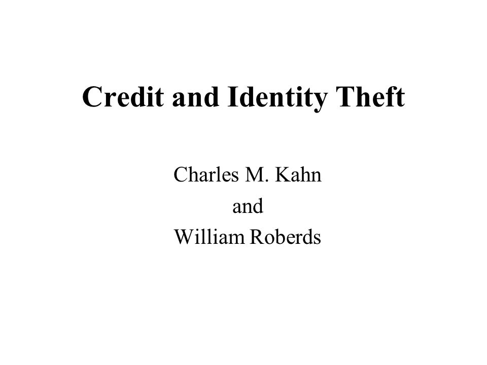 Credit and Identity Theft Charles M. Kahn and William Roberds