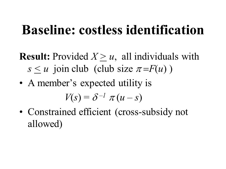 Baseline: costless identification Result: Provided X > u, all individuals with s < u join club (club size  F(u) ) A member's expected utility is V(