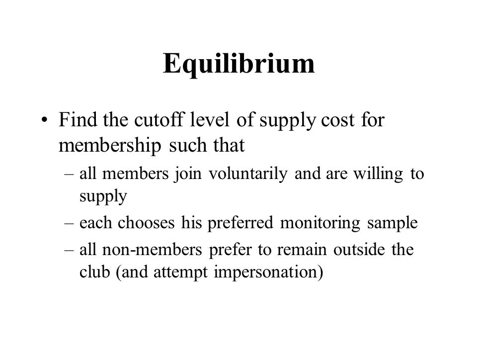 Equilibrium Find the cutoff level of supply cost for membership such that –all members join voluntarily and are willing to supply –each chooses his pr