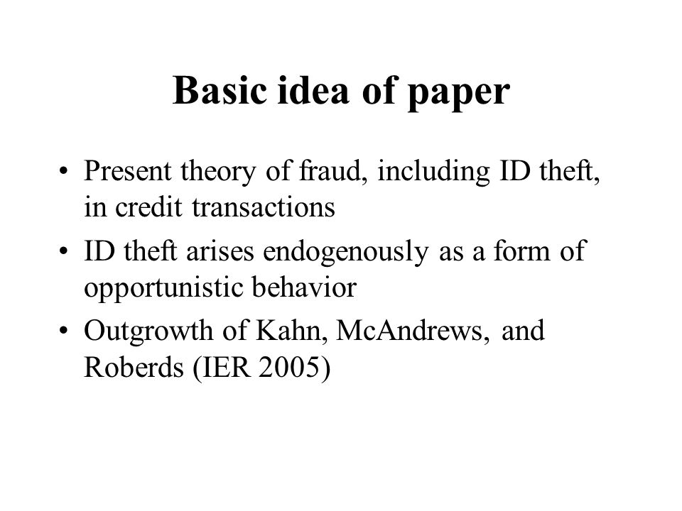 Basic idea of paper Present theory of fraud, including ID theft, in credit transactions ID theft arises endogenously as a form of opportunistic behavi