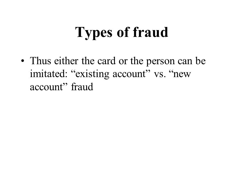 "Types of fraud Thus either the card or the person can be imitated: ""existing account"" vs. ""new account"" fraud"