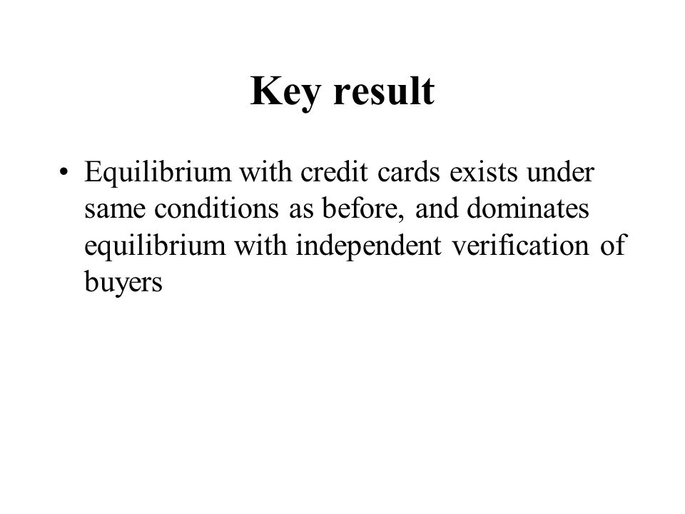 Key result Equilibrium with credit cards exists under same conditions as before, and dominates equilibrium with independent verification of buyers