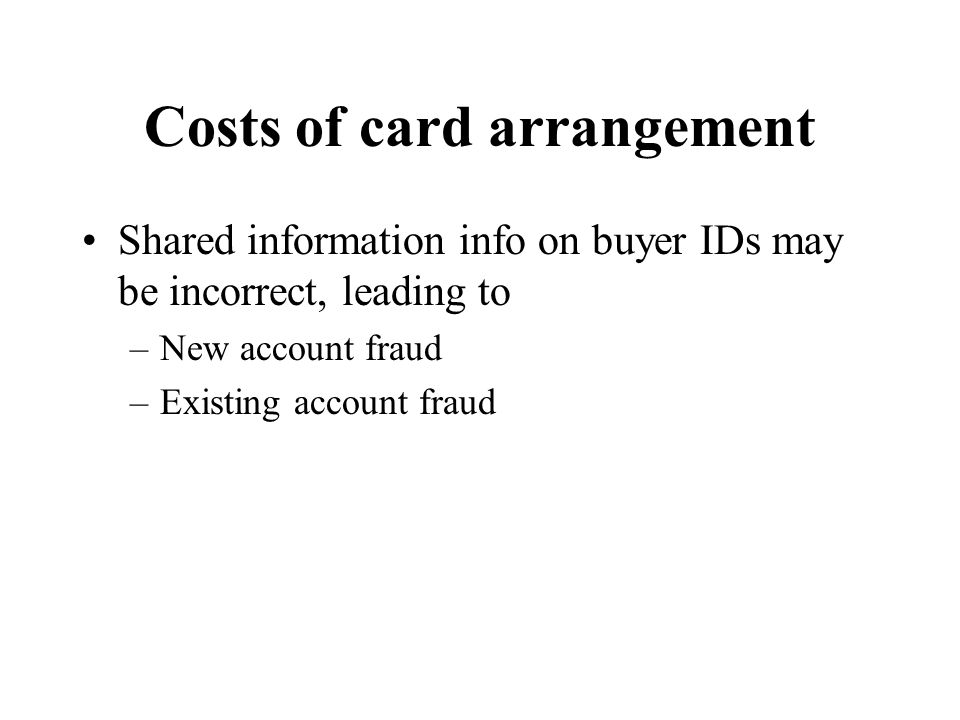 Costs of card arrangement Shared information info on buyer IDs may be incorrect, leading to –New account fraud –Existing account fraud