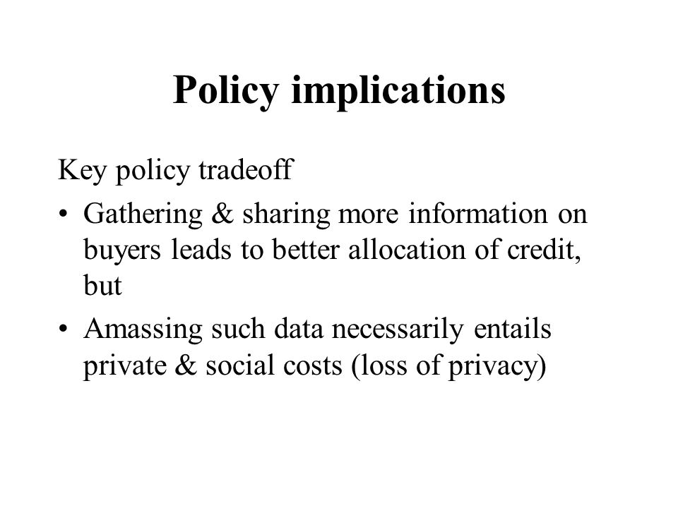 Policy implications Key policy tradeoff Gathering & sharing more information on buyers leads to better allocation of credit, but Amassing such data ne