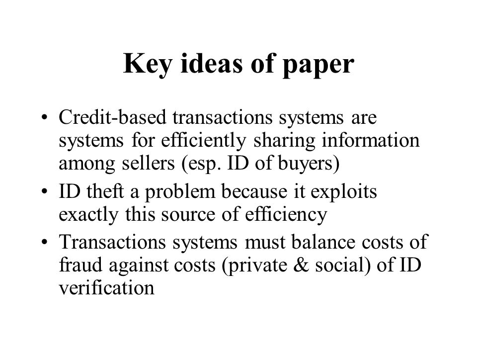 Key ideas of paper Credit-based transactions systems are systems for efficiently sharing information among sellers (esp. ID of buyers) ID theft a prob