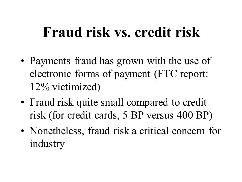 Fraud risk vs. credit risk Payments fraud has grown with the use of electronic forms of payment (FTC report: 12% victimized) Fraud risk quite small co