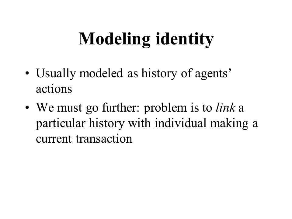 Modeling identity Usually modeled as history of agents' actions We must go further: problem is to link a particular history with individual making a c