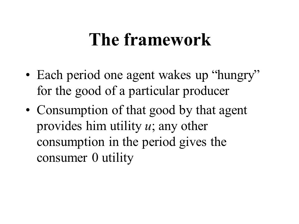 "The framework Each period one agent wakes up ""hungry"" for the good of a particular producer Consumption of that good by that agent provides him utilit"