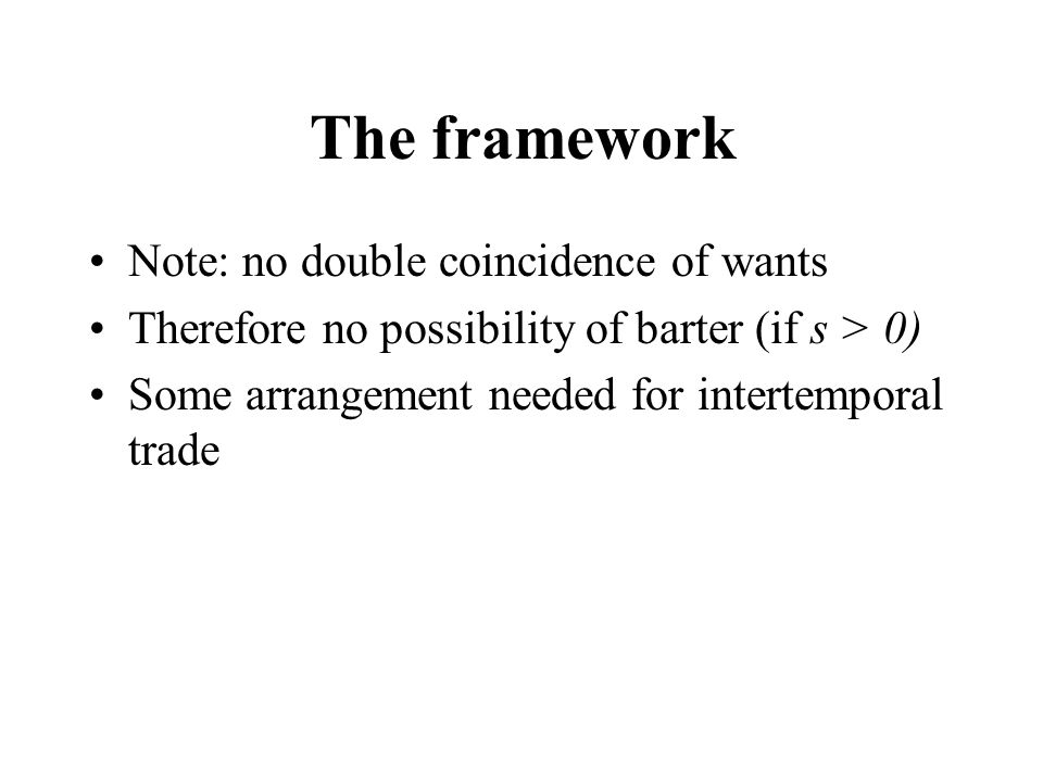 The framework Note: no double coincidence of wants Therefore no possibility of barter (if s > 0) Some arrangement needed for intertemporal trade
