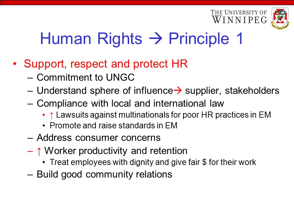 Human Rights  Principle 1 Support, respect and protect HR –Commitment to UNGC –Understand sphere of influence  supplier, stakeholders –Compliance with local and international law ↑ Lawsuits against multinationals for poor HR practices in EM Promote and raise standards in EM –Address consumer concerns –↑ Worker productivity and retention Treat employees with dignity and give fair $ for their work –Build good community relations