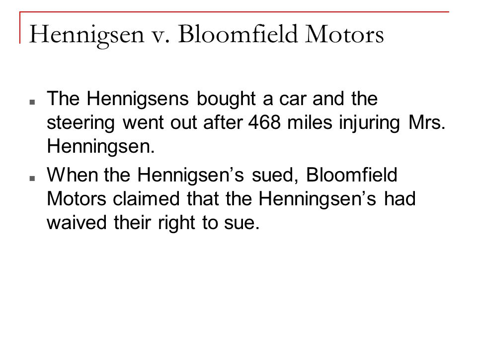 Hennigsen v. Bloomfield Motors The Hennigsens bought a car and the steering went out after 468 miles injuring Mrs. Henningsen. When the Hennigsen's su