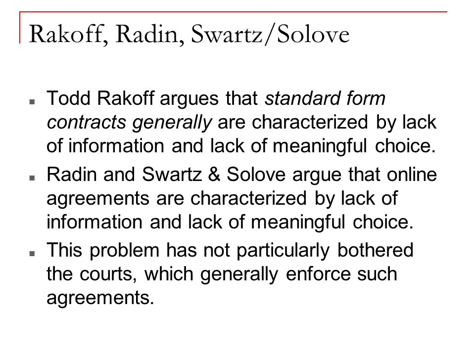 Rakoff, Radin, Swartz/Solove Todd Rakoff argues that standard form contracts generally are characterized by lack of information and lack of meaningful choice.