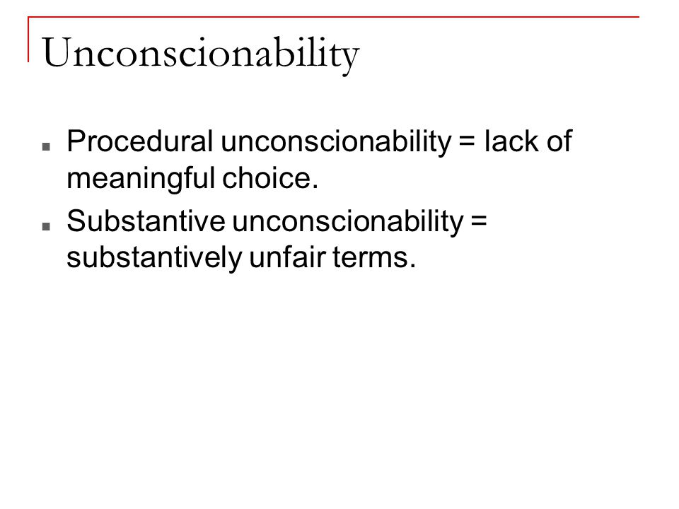 Unconscionability Procedural unconscionability = lack of meaningful choice.