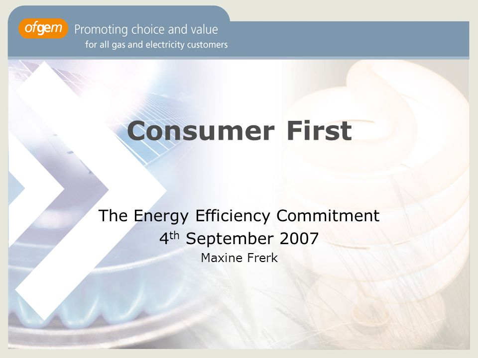 Consumer First The Energy Efficiency Commitment 4 th September 2007 Maxine Frerk