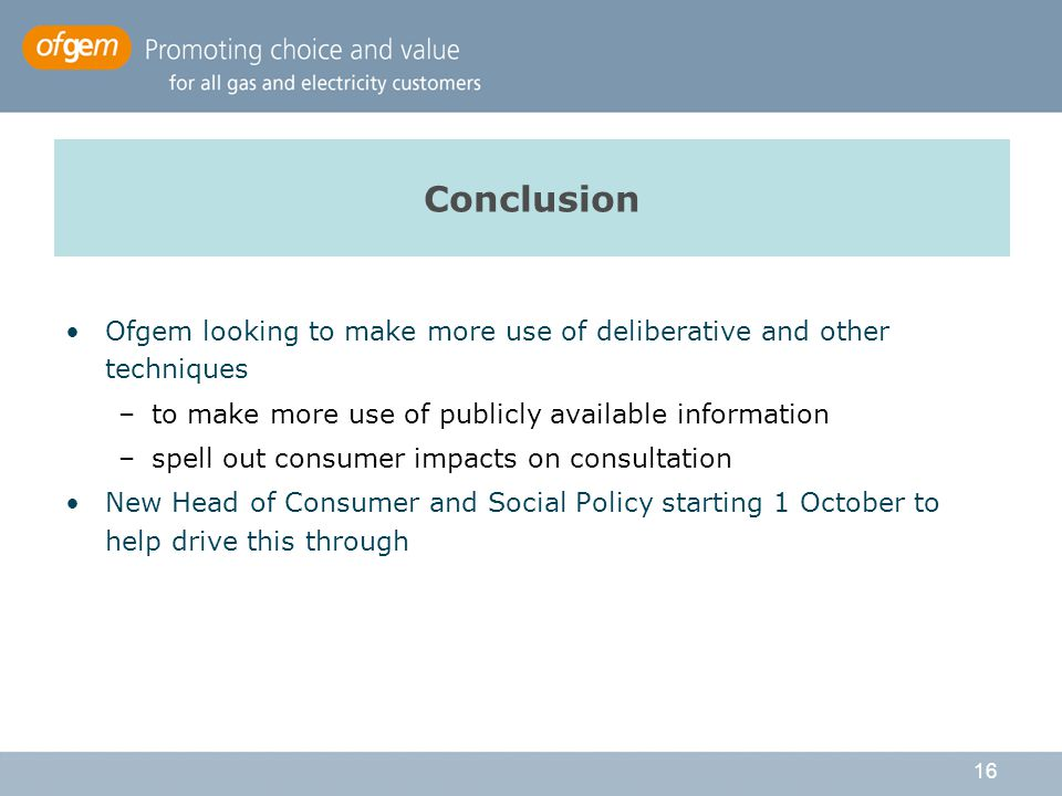 16 Conclusion Ofgem looking to make more use of deliberative and other techniques –to make more use of publicly available information –spell out consumer impacts on consultation New Head of Consumer and Social Policy starting 1 October to help drive this through