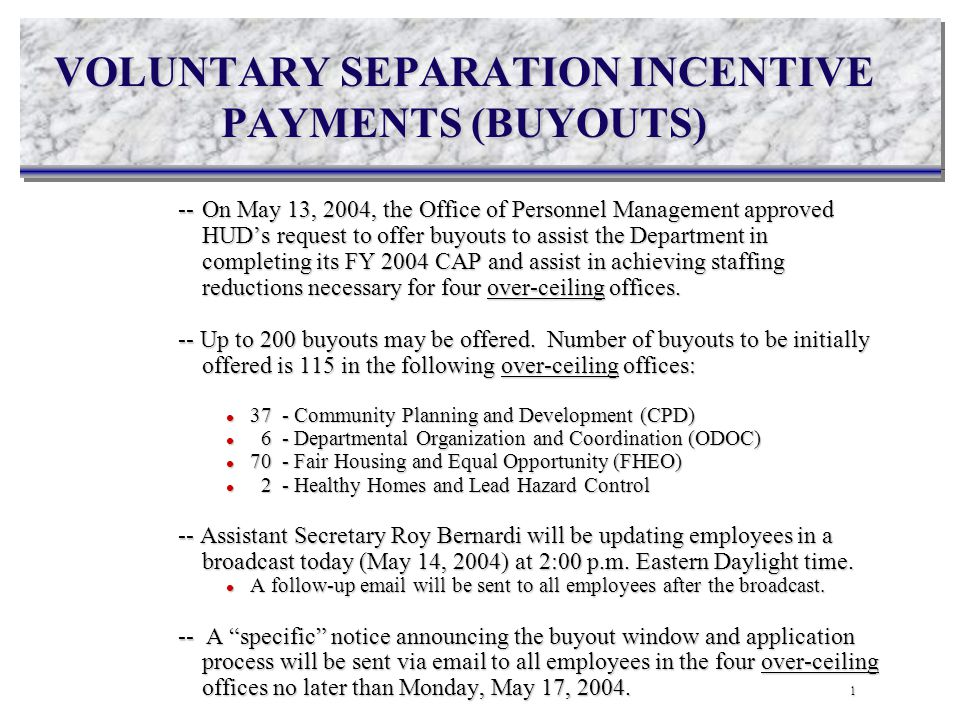 VOLUNTARY SEPARATION INCENTIVE PAYMENTS (BUYOUTS) --On May 13, 2004, the Office of Personnel Management approved HUD's request to offer buyouts to assist the Department in completing its FY 2004 CAP and assist in achieving staffing reductions necessary for four over-ceiling offices.