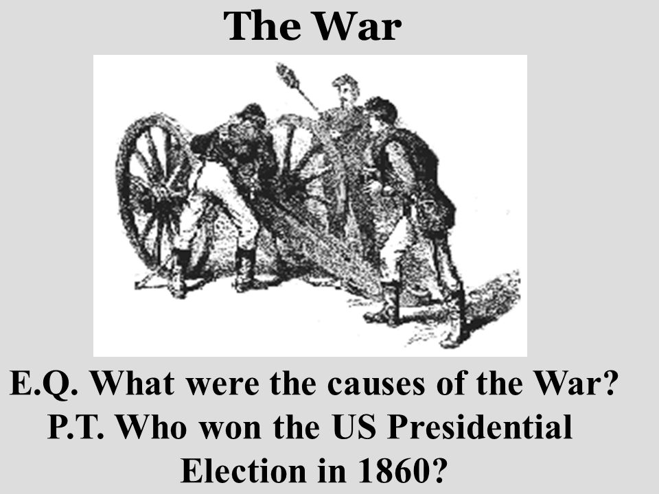 The War E.Q. What were the causes of the War? P.T. Who won the US Presidential Election in 1860?