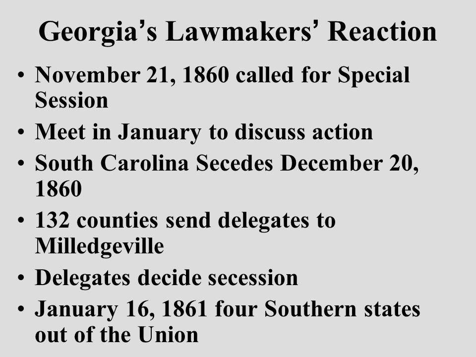 Georgia ' s Lawmakers ' Reaction November 21, 1860 called for Special Session Meet in January to discuss action South Carolina Secedes December 20, 1860 132 counties send delegates to Milledgeville Delegates decide secession January 16, 1861 four Southern states out of the Union