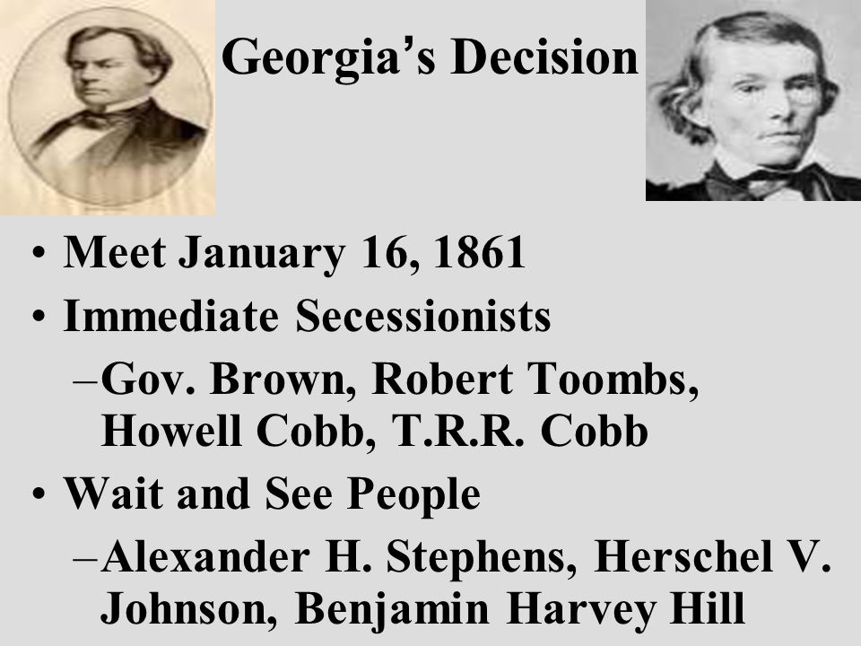 Georgia ' s Decision Meet January 16, 1861 Immediate Secessionists –Gov.