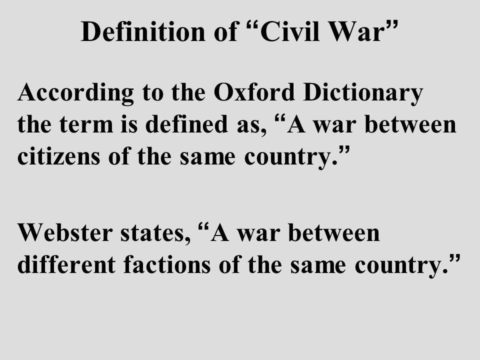 Definition of Civil War According to the Oxford Dictionary the term is defined as, A war between citizens of the same country.