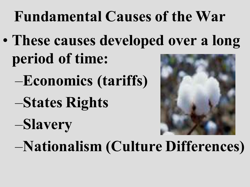 Fundamental Causes of the War These causes developed over a long period of time: –Economics (tariffs) –States Rights –Slavery –Nationalism (Culture Differences)