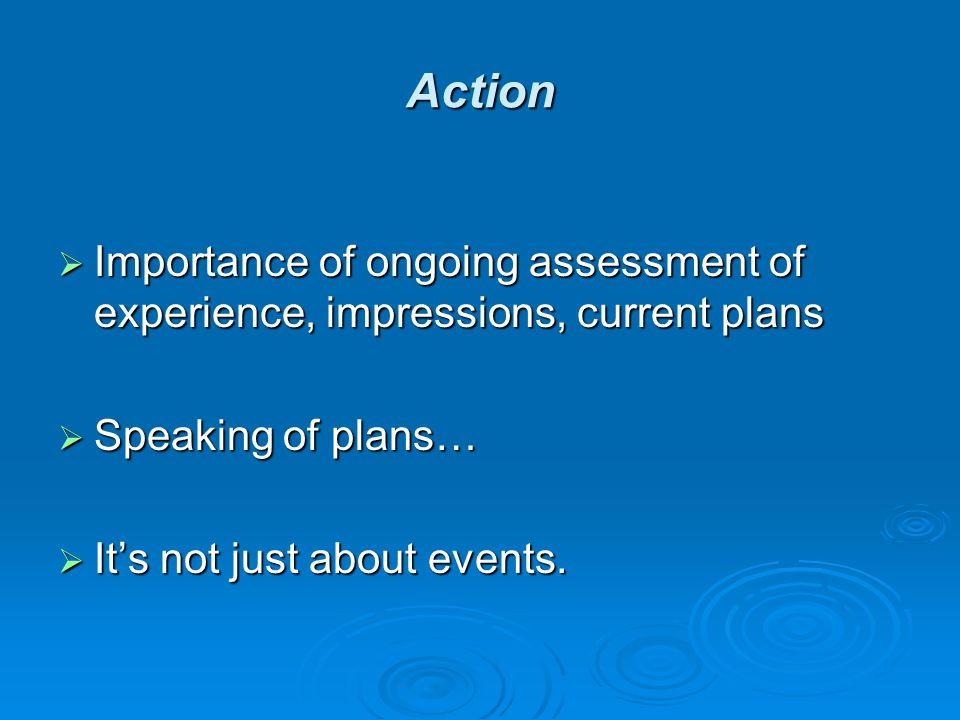 Action  Importance of ongoing assessment of experience, impressions, current plans  Speaking of plans…  It's not just about events.