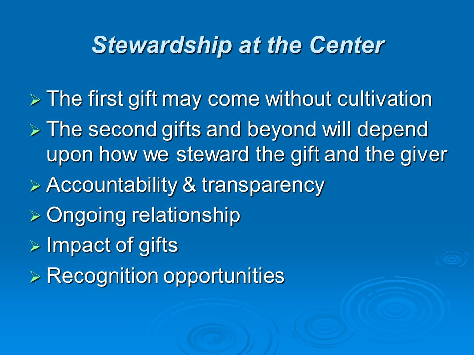 Stewardship at the Center  The first gift may come without cultivation  The second gifts and beyond will depend upon how we steward the gift and the giver  Accountability & transparency  Ongoing relationship  Impact of gifts  Recognition opportunities