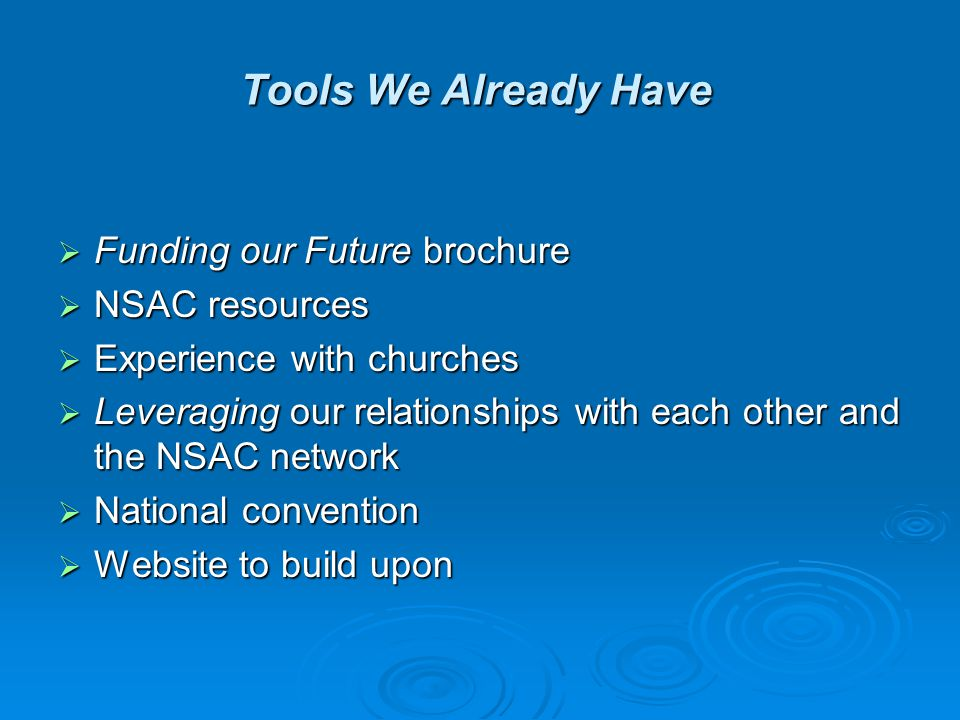 Tools We Already Have  Funding our Future brochure  NSAC resources  Experience with churches  Leveraging our relationships with each other and the NSAC network  National convention  Website to build upon