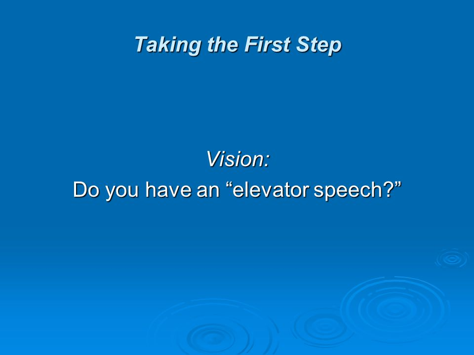 Taking the First Step Vision: Do you have an elevator speech?