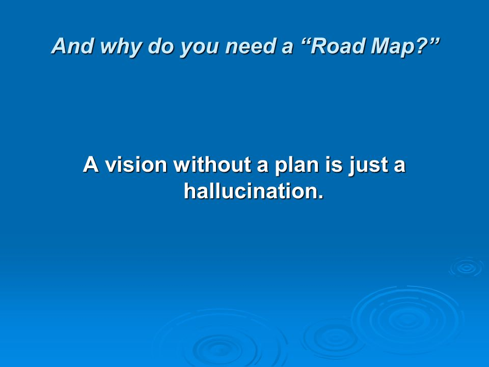 And why do you need a Road Map? A vision without a plan is just a hallucination.