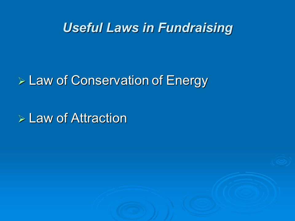 Useful Laws in Fundraising  Law of Conservation of Energy  Law of Attraction