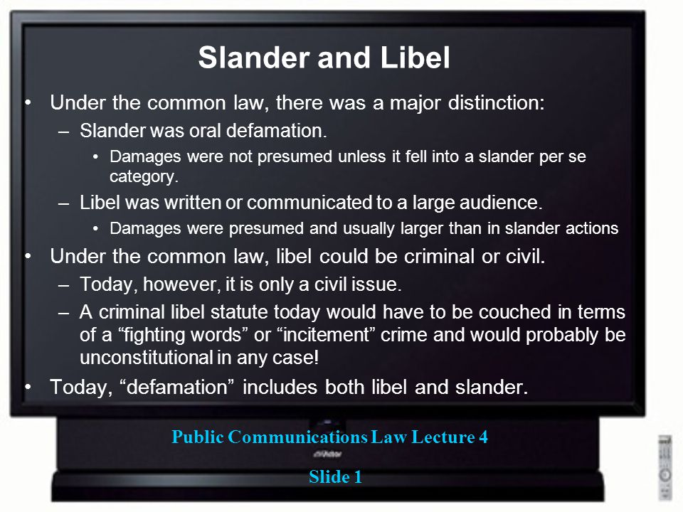 Public Communications Law Lecture 4 Slide 1 Slander and Libel Under the common law, there was a major distinction: –Slander was oral defamation.