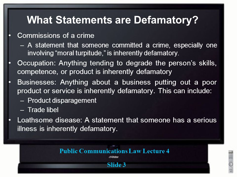 Public Communications Law Lecture 4 Slide 3 What Statements are Defamatory? Commissions of a crime –A statement that someone committed a crime, especi