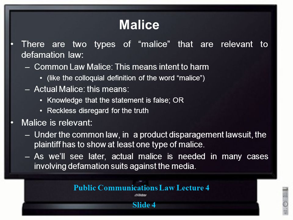 """Public Communications Law Lecture 4 Slide 4 Malice There are two types of """"malice"""" that are relevant to defamation law: –Common Law Malice: This means"""