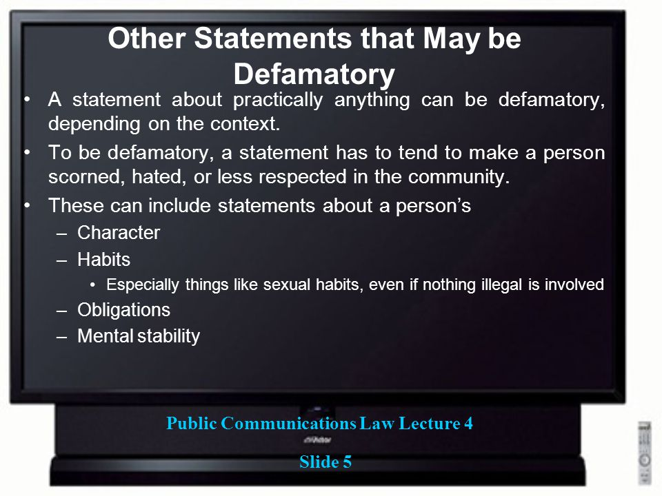 Public Communications Law Lecture 4 Slide 5 Other Statements that May be Defamatory A statement about practically anything can be defamatory, depending on the context.