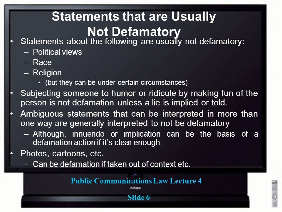 Public Communications Law Lecture 4 Slide 6 Statements that are Usually Not Defamatory Statements about the following are usually not defamatory: –Political views –Race –Religion (but they can be under certain circumstances) Subjecting someone to humor or ridicule by making fun of the person is not defamation unless a lie is implied or told.