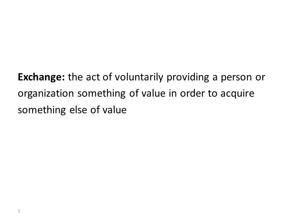 Exchange: the act of voluntarily providing a person or organization something of value in order to acquire something else of value 1