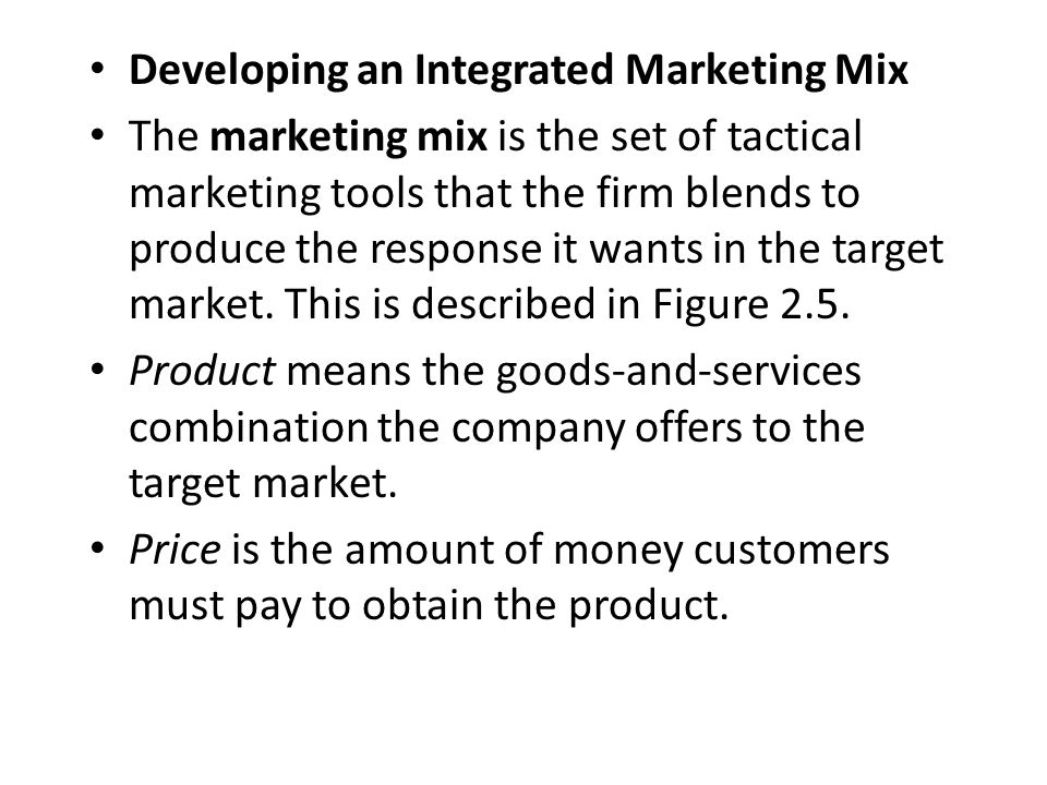 Developing an Integrated Marketing Mix The marketing mix is the set of tactical marketing tools that the firm blends to produce the response it wants in the target market.