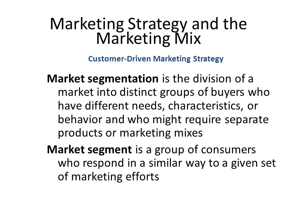 Customer-Driven Marketing Strategy Marketing Strategy and the Marketing Mix Market segmentation is the division of a market into distinct groups of buyers who have different needs, characteristics, or behavior and who might require separate products or marketing mixes Market segment is a group of consumers who respond in a similar way to a given set of marketing efforts