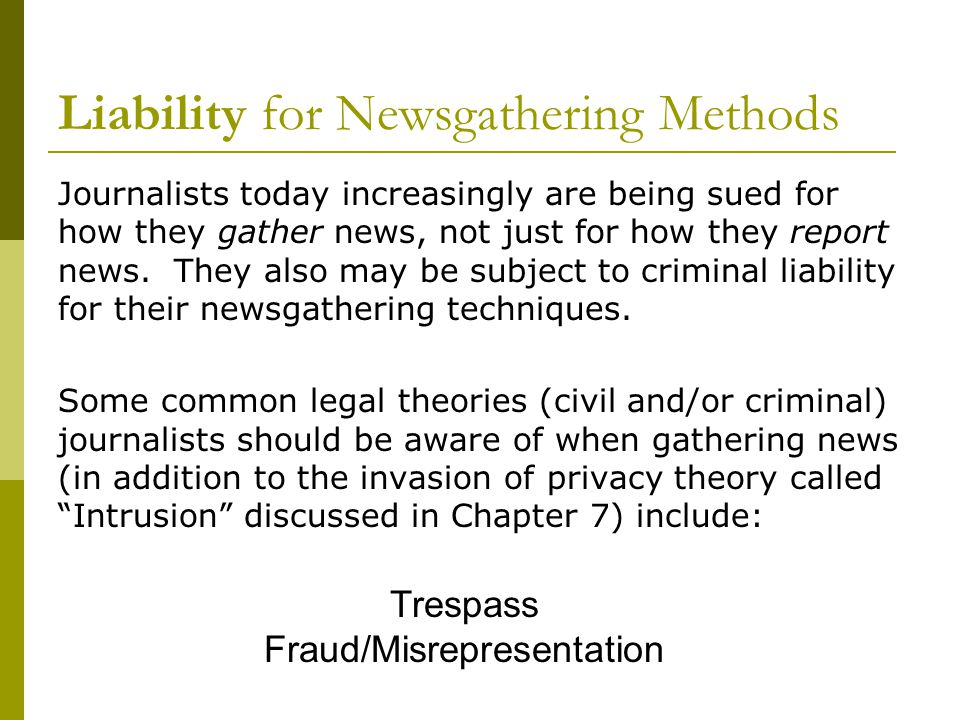 Liability for Newsgathering Methods Journalists today increasingly are being sued for how they gather news, not just for how they report news.