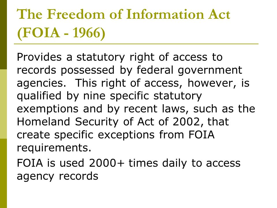 The Freedom of Information Act (FOIA - 1966) Provides a statutory right of access to records possessed by federal government agencies.