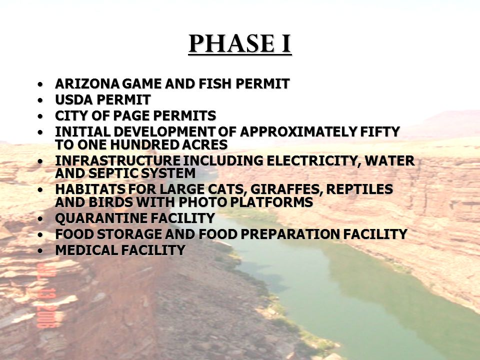 PHASE I ARIZONA GAME AND FISH PERMITARIZONA GAME AND FISH PERMIT USDA PERMITUSDA PERMIT CITY OF PAGE PERMITSCITY OF PAGE PERMITS INITIAL DEVELOPMENT OF APPROXIMATELY FIFTY TO ONE HUNDRED ACRESINITIAL DEVELOPMENT OF APPROXIMATELY FIFTY TO ONE HUNDRED ACRES INFRASTRUCTURE INCLUDING ELECTRICITY, WATER AND SEPTIC SYSTEMINFRASTRUCTURE INCLUDING ELECTRICITY, WATER AND SEPTIC SYSTEM HABITATS FOR LARGE CATS, GIRAFFES, REPTILES AND BIRDS WITH PHOTO PLATFORMSHABITATS FOR LARGE CATS, GIRAFFES, REPTILES AND BIRDS WITH PHOTO PLATFORMS QUARANTINE FACILITYQUARANTINE FACILITY FOOD STORAGE AND FOOD PREPARATION FACILITYFOOD STORAGE AND FOOD PREPARATION FACILITY MEDICAL FACILITYMEDICAL FACILITY