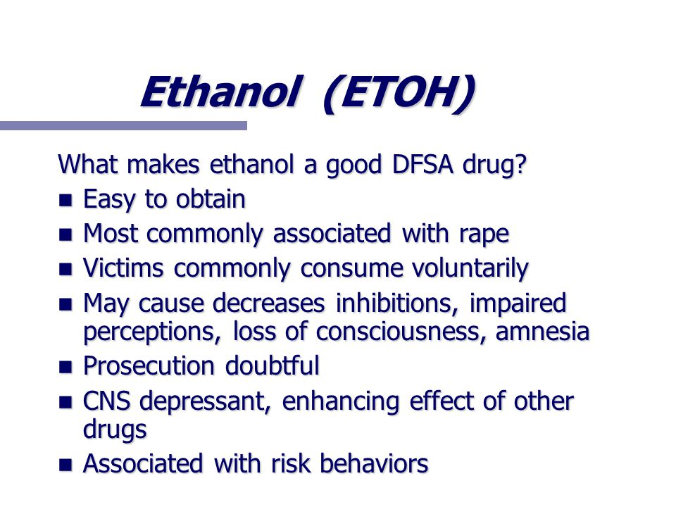 Ethanol (ETOH) What makes ethanol a good DFSA drug? Easy to obtain Easy to obtain Most commonly associated with rape Most commonly associated with rap