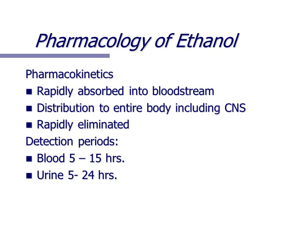 Pharmacology of Ethanol Pharmacokinetics Rapidly absorbed into bloodstream Rapidly absorbed into bloodstream Distribution to entire body including CNS