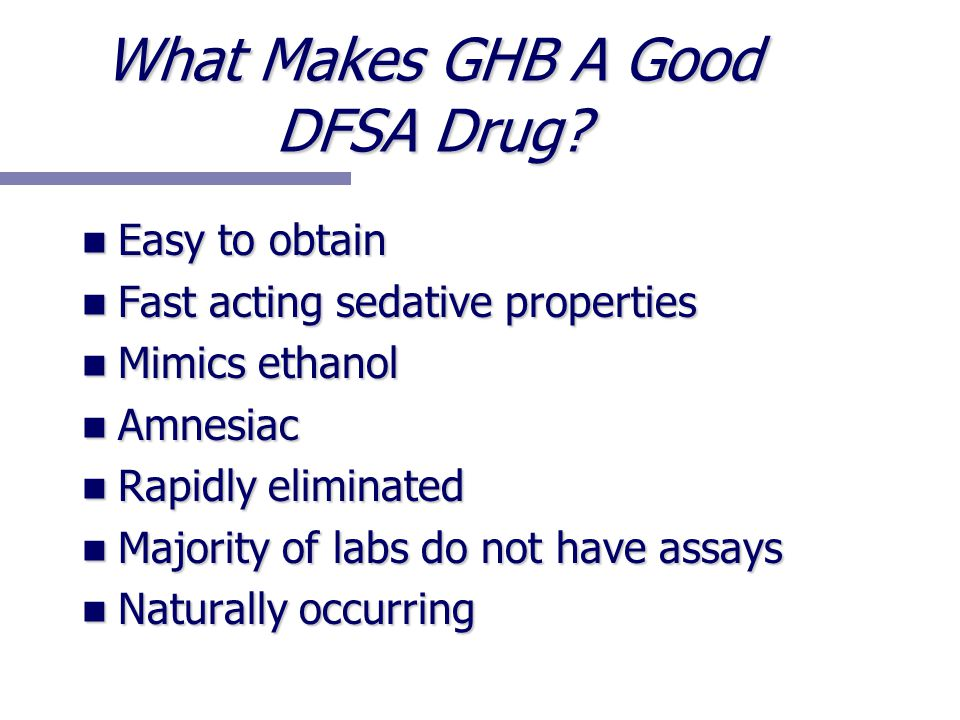 What Makes GHB A Good DFSA Drug? Easy to obtain Easy to obtain Fast acting sedative properties Fast acting sedative properties Mimics ethanol Mimics e