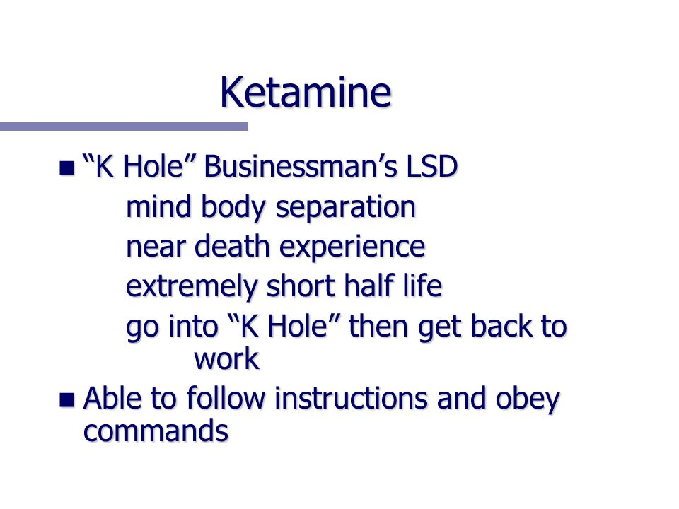 Ketamine K Hole Businessman's LSD K Hole Businessman's LSD mind body separation near death experience extremely short half life go into K Hole then get back to work Able to follow instructions and obey commands Able to follow instructions and obey commands